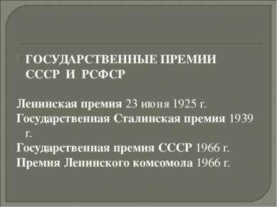 ГОСУДАРСТВЕННЫЕ ПРЕМИИ СССРИРСФСР Ленинская премия 23 июня 1925 г. Госуда...