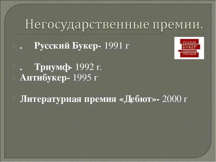 .РусскийБукер- 1991 г .Триумф- 1992 г. Антибукер- 1995 г Литератур...