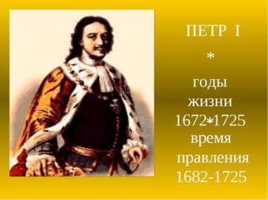 ПЕТР I годы жизни 1672-1725 время правления 1682-1725 * *
