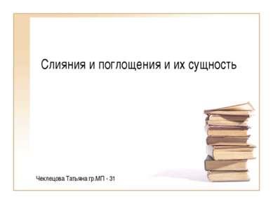 Слияния и поглощения и их сущность Чеклецова Татьяна гр.МП - 31
