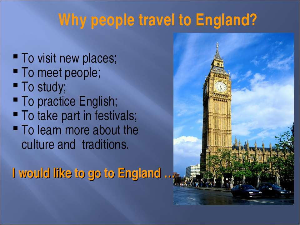 Why people travel to England? To visit new places; To meet people; To study; ...