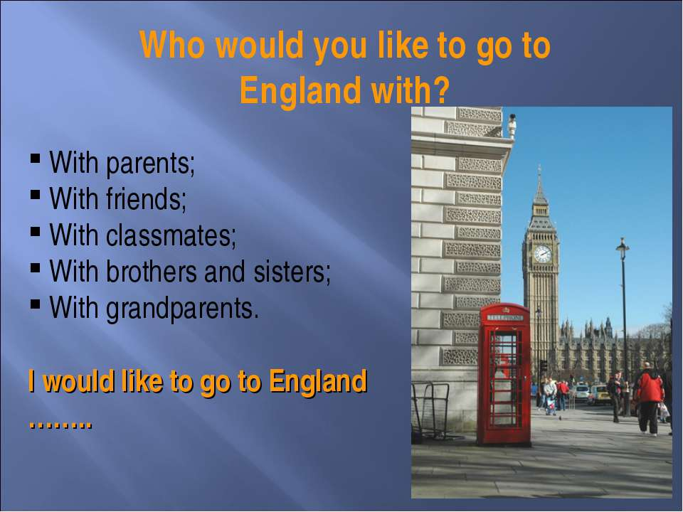 Who would you like to go to England with? With parents; With friends; With cl...