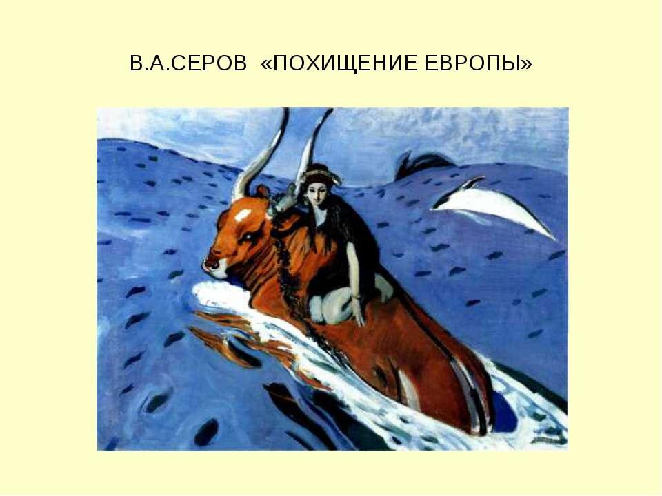 В.А.СЕРОВ «ПОХИЩЕНИЕ ЕВРОПЫ»