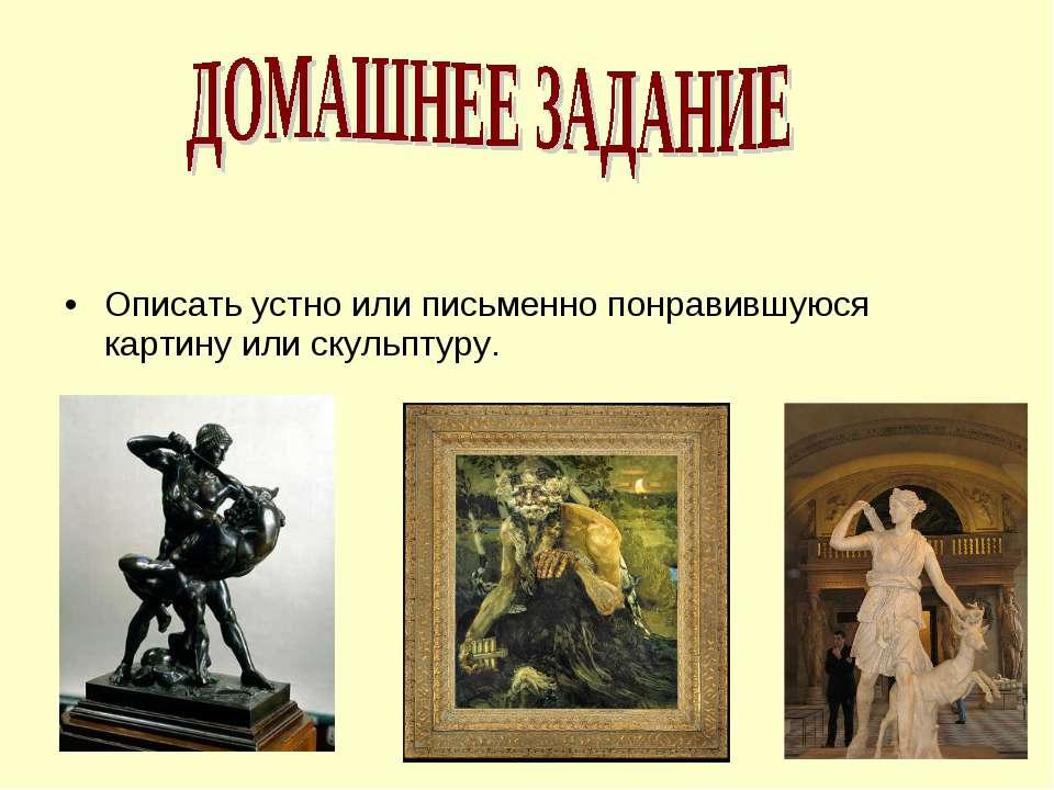 Описать устно или письменно понравившуюся картину или скульптуру.