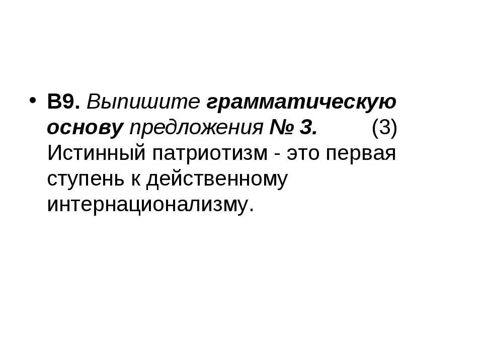 В9. Выпишите грамматическую основу предложения № 3. (3) Истинный патриотизм -...