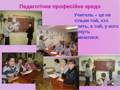 Педагогічне професійне кредо Учитель – це не тільки той, хто учить, а той, у ...