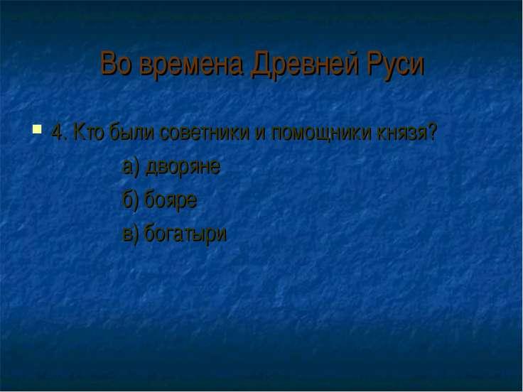Во времена Древней Руси 4. Кто были советники и помощники князя? а) дворяне б...