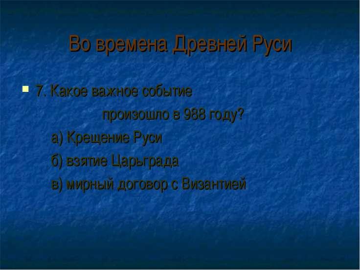 Во времена Древней Руси 7. Какое важное событие произошло в 988 году? а) Крещ...