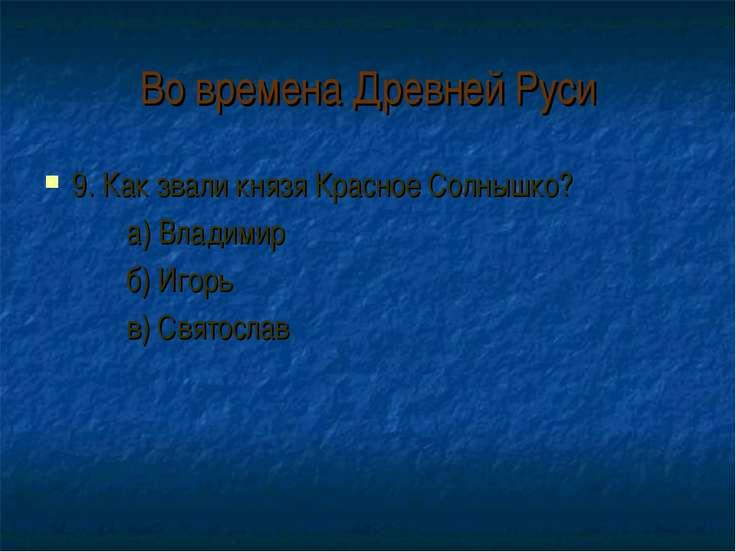 Во времена Древней Руси 9. Как звали князя Красное Солнышко? а) Владимир б) И...