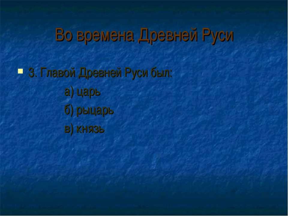 Во времена Древней Руси 3. Главой Древней Руси был: а) царь б) рыцарь в) князь