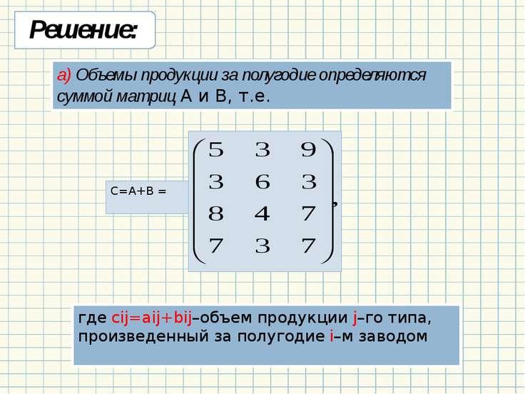 а) Объемы продукции за полугодие определяются суммой матриц А и В, т.е. С=А+В...