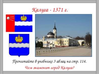 Калуга - 1371 г. Прочитайте в учебнике 3 абзац на стр. 114. Чем знаменит горо...