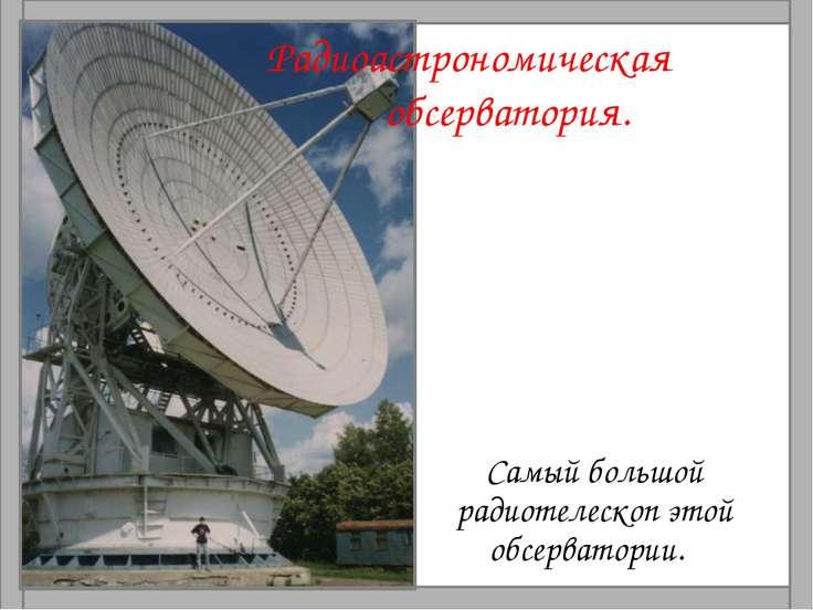 Радиоастрономическая обсерватория. Самый большой радиотелескоп этой обсервато...