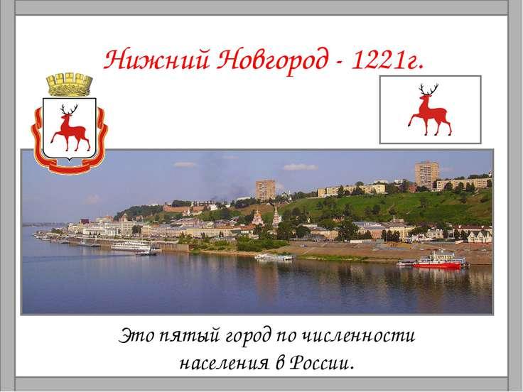 Нижний Новгород - 1221г. Это пятый город по численности населения в России.