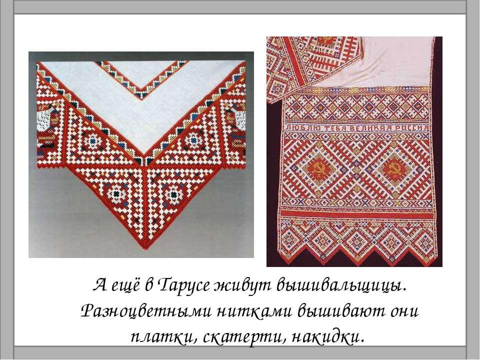 А ещё в Тарусе живут вышивальщицы. Разноцветными нитками вышивают они платки,...