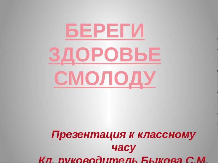 БЕРЕГИ ЗДОРОВЬЕ СМОЛОДУ Презентация к классному часу Кл. руководитель Быкова ...