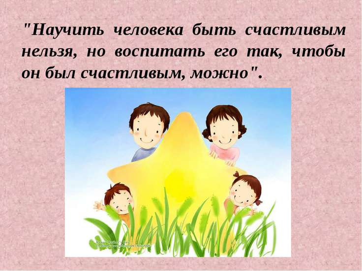 """""""Научить человека быть счастливым нельзя, но воспитать его так, чтобы он был ..."""