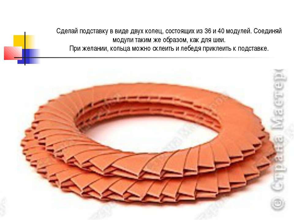 Сделай подставку в виде двух колец, состоящих из 36 и 40 модулей. Соединяй мо...