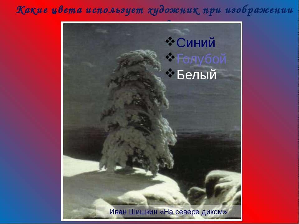 Какие цвета использует художник при изображении зимы? Иван Шишкин «На севере ...