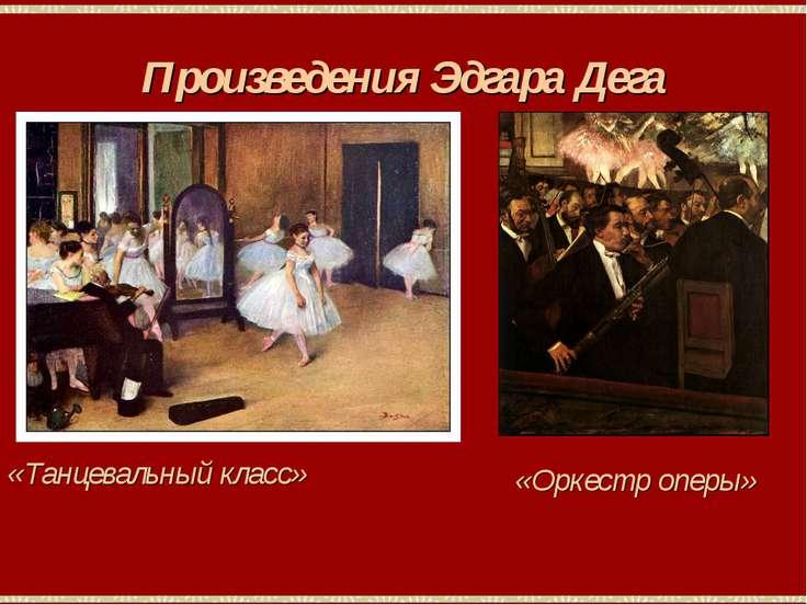 Произведения Эдгара Дега «Танцевальный класс» «Оркестр оперы»
