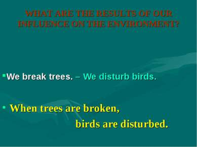WHAT ARE THE RESULTS OF OUR INFLUENCE ON THE ENVIRONMENT? When trees are brok...