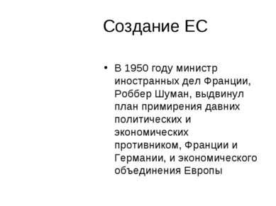 Создание ЕС В 1950 году министр иностранных дел Франции, Роббер Шуман, выдвин...