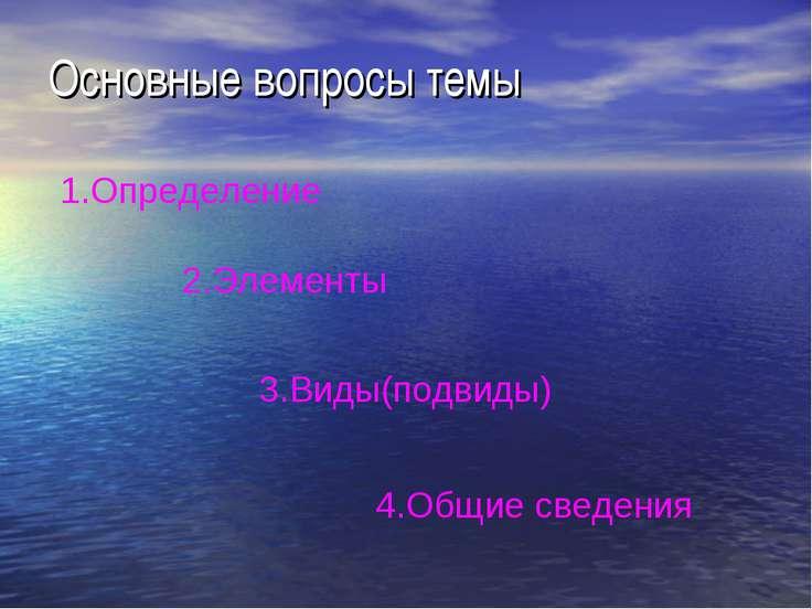 Основные вопросы темы 1.Определение 2.Элементы 3.Виды(подвиды) 4.Общие сведения