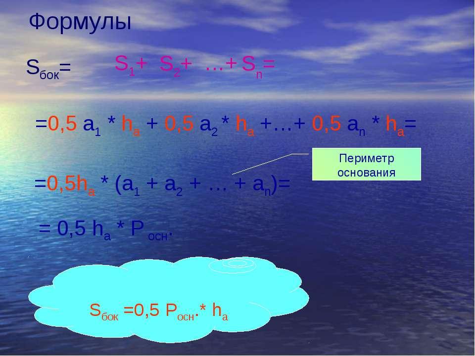 Формулы Sбок= S1+ S2+ …+ Sn= =0,5 a1 * ha + 0,5 a2 * ha +…+ 0,5 an * ha= =0,5...
