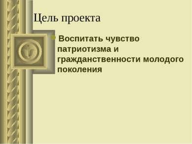 Цель проекта Воспитать чувство патриотизма и гражданственности молодого покол...