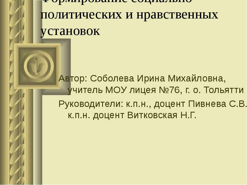 Формирование социально- политических и нравственных установок Автор: Соболева...