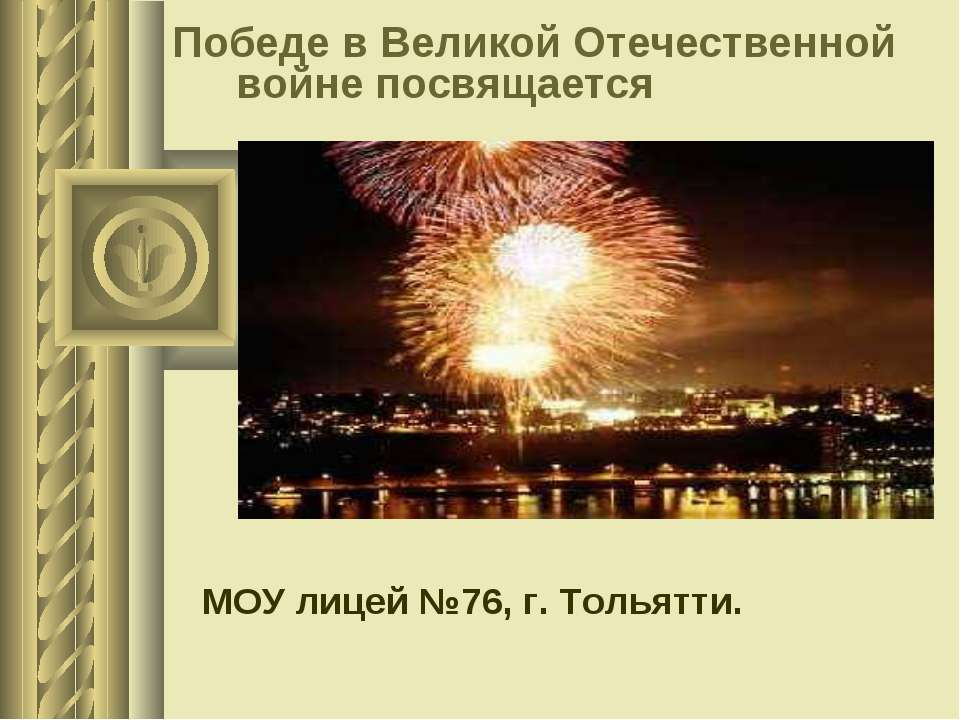 Победе в Великой Отечественной войне посвящается МОУ лицей №76, г. Тольятти.