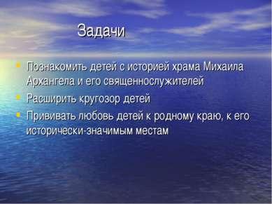 Задачи Познакомить детей с историей храма Михаила Архангела и его священнослу...