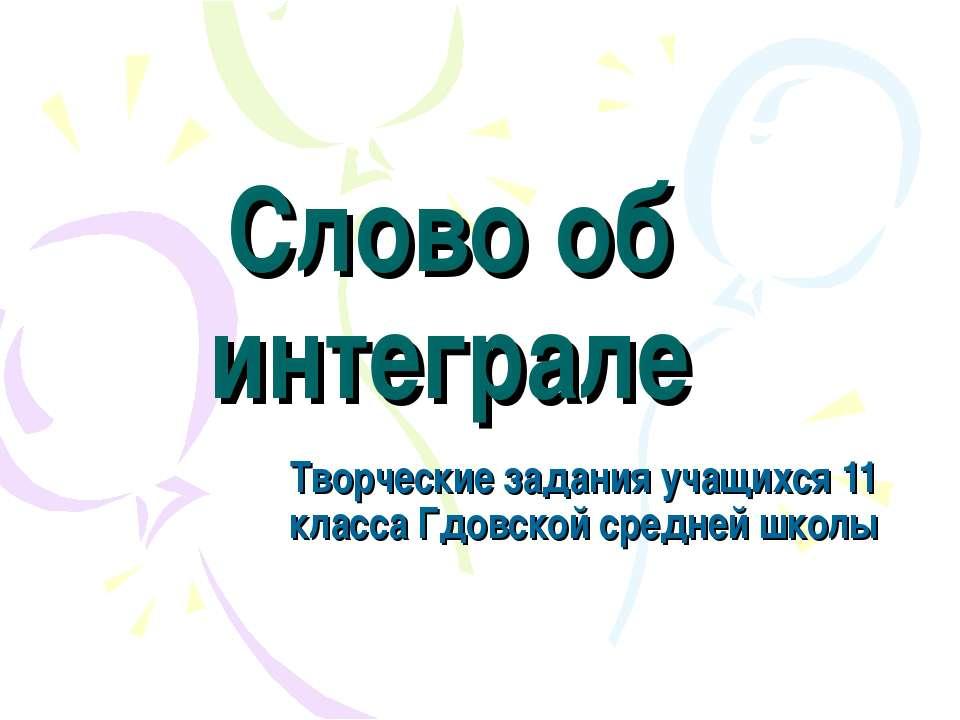 Слово об интеграле Творческие задания учащихся 11 класса Гдовской средней школы