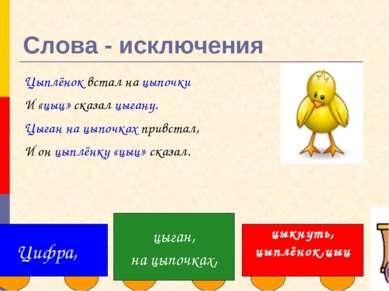 Слова - исключения Цыплёнок встал на цыпочки И «цыц» сказал цыгану. Цыган на ...