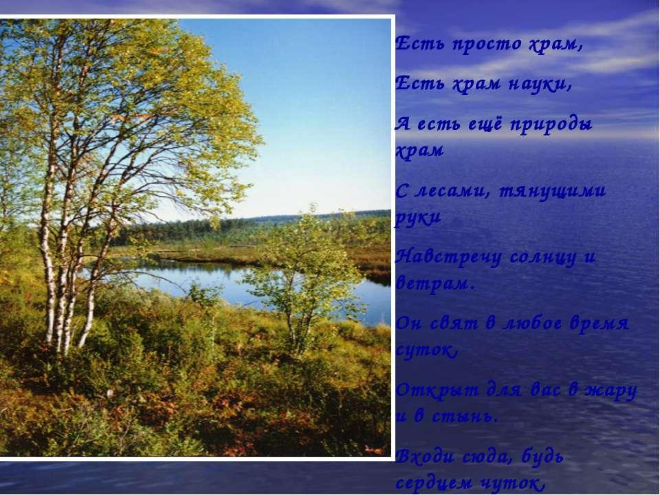 Есть просто храм, Есть храм науки, А есть ещё природы храм С лесами, тянущими...