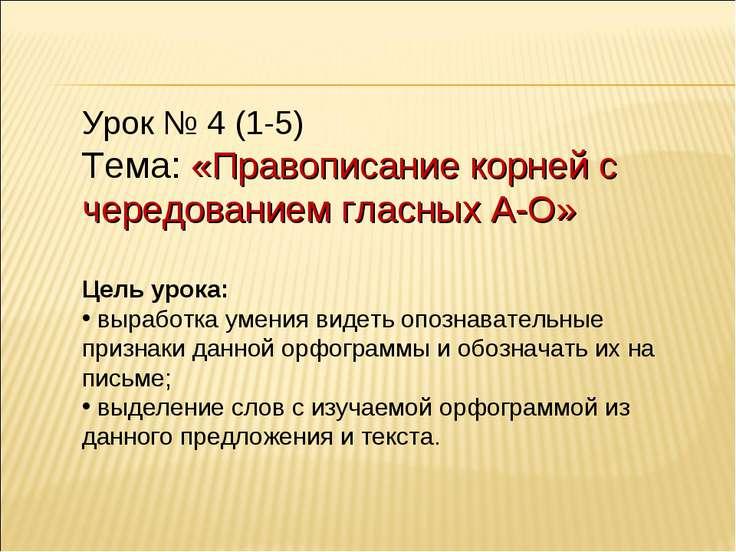 Урок № 4 (1-5) Тема: «Правописание корней с чередованием гласных А-О» Цель ур...
