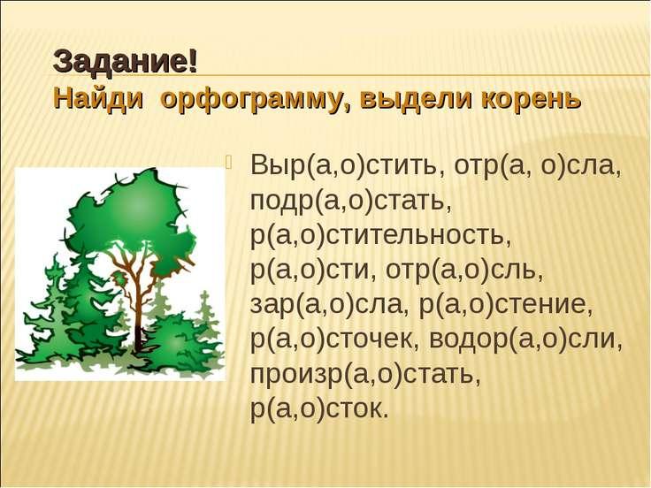 Выр(а,о)стить, отр(а, о)сла, подр(а,о)стать, р(а,о)стительность, р(а,о)сти, о...