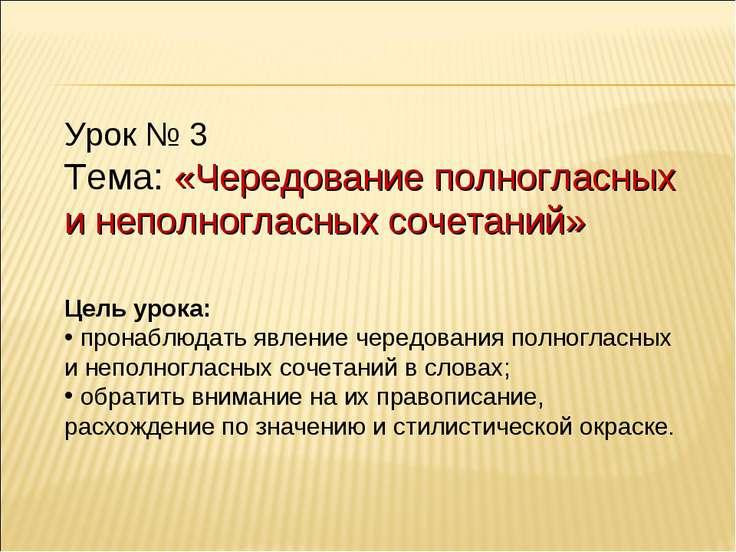 Урок № 3 Тема: «Чередование полногласных и неполногласных сочетаний» Цель уро...