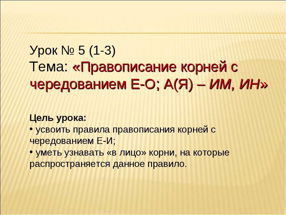 Урок № 5 (1-3) Тема: «Правописание корней с чередованием Е-О; А(Я) – ИМ, ИН» ...