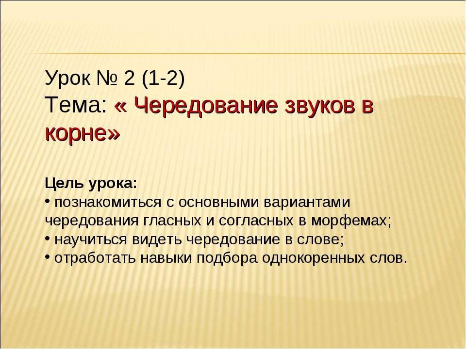 Урок № 2 (1-2) Тема: « Чередование звуков в корне» Цель урока: познакомиться ...