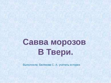 Савва морозов В Твери. Выполнила: Белякова С. А. учитель истории