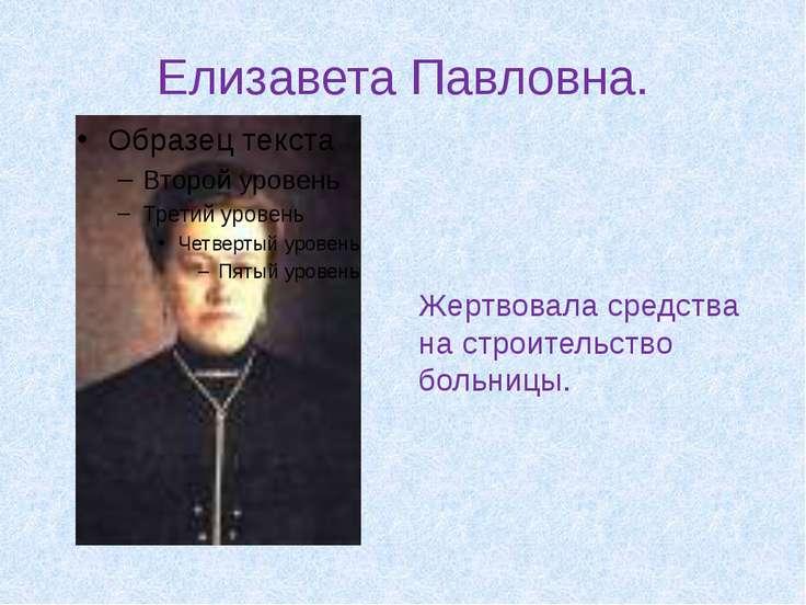 Елизавета Павловна. Жертвовала средства на строительство больницы.