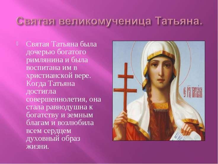 Святая Татьяна была дочерью богатого римлянина и была воспитана им в христиан...