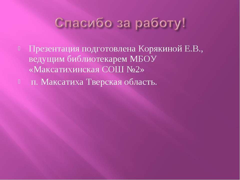 Презентация подготовлена Корякиной Е.В., ведущим библиотекарем МБОУ «Максатих...