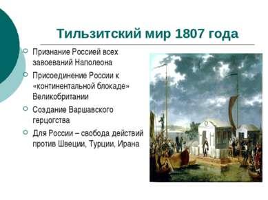 Тильзитский мир 1807 года Признание Россией всех завоеваний Наполеона Присоед...