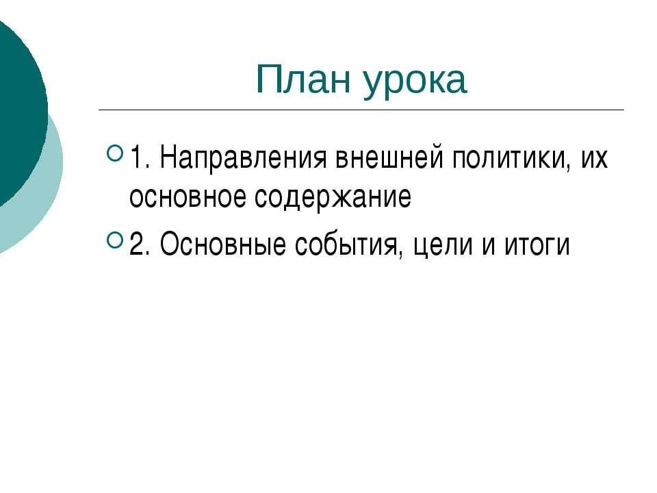 План урока 1. Направления внешней политики, их основное содержание 2. Основны...