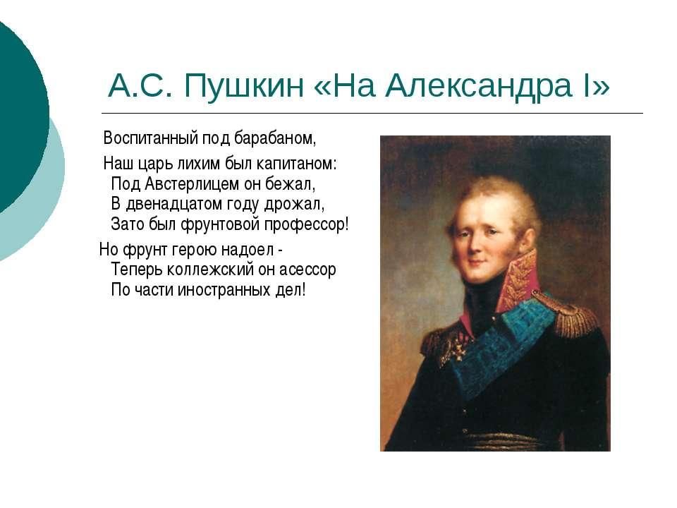А.С. Пушкин «На Александра I» Воспитанный под барабаном, Наш царь лихим был к...