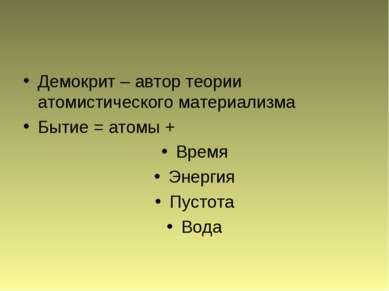 Демокрит – автор теории атомистического материализма Бытие = атомы + Время Эн...