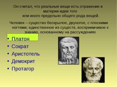 Он считал, что реальные вещи есть отражение в материи идеи того или иного пре...