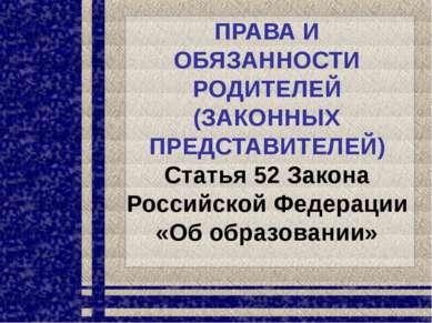 ПРАВА И ОБЯЗАННОСТИ РОДИТЕЛЕЙ (ЗАКОННЫХ ПРЕДСТАВИТЕЛЕЙ) Статья 52 Закона Росс...